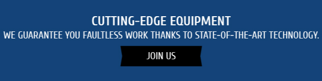 Cutting-edge Equipment: We guarantee you faultless work thanks to state-of-the-art technology. Join Us